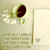 we're all lonely for something we don't