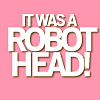 the female ghost of tom joad: IT WAS A ROBOT HEAD