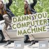 damn you computer machine