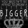 dream a little bigger darling
