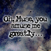 Muse, amuse me greatly