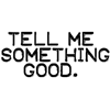 Tell me something good.