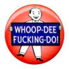 Jo Ann: Text: Whoopdeefuckingdo button