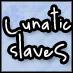 Lunatic slaveS
