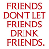 Таких, как я, больше не делают.: Dont let friends drink friends