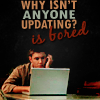Why isnt anyone updating? is bored