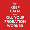 keep calm and kill ur probation worker [