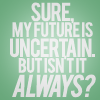 but isn't it always?, Sure my future is uncertain