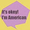 it's okey, i'm american