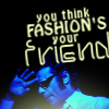 you think fashion's your friend