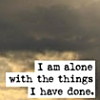 i am alone with the things i have done