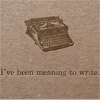 i've been meaning to write