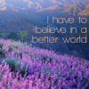I have to believe in a better world