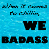 chillin we badass