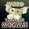Word to your Mogwai