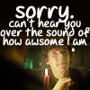 cant hear you over how awesome i am