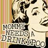 Mommy needs a drinkypoo