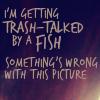 fish trash talked