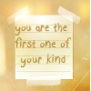You are the First One of your Kind
