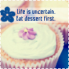 Eat dessert First, Life is Uncertain