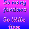 many fandoms little time by me