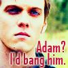 Adam? I'd bang him.