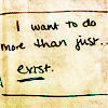 i want to do more than exist