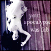 • your apocalypse was fab