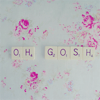 I'm forever blowing bubbles: 「Oh Gosh」