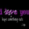 i hope something eats you