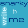 write snarky to me