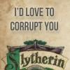 GEN - Slytherin - I'd love to corrupt yo
