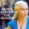 do not question the khaleesi