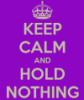 Keep Calm and Hold Nothing