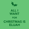 Christmas-All I want is Elijah for x-mas