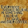 i believe in coffee