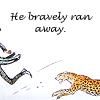 he bravely ran away