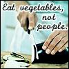 Eat vegetables not people.