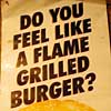 do you feel like a flame grilled burger?