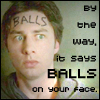 it says BALLS on your face., By the way