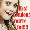 Hey london.. you're fat.