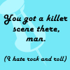 Text- you got a killer scene there