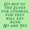 Go not to the elves for counsel for they