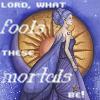 Mortals, Fools