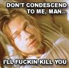 Brad Pitt - don't condescend to me
