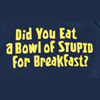 eat a bowl of stupid?
