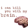 I can kill you with my brain.