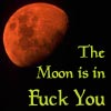 The Moon is in FUCK YOU