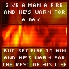 Give a man fire...