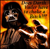 Does Darth have to Choke a Biatch?